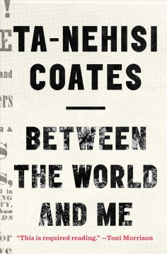 Between the world and me /  by Ta-Nehisi Coates. - by Ta-Nehisi Coates.