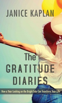 The gratitude diaries : how a year looking on the brightside can transform your life / by Janice Kaplan. - by Janice Kaplan.