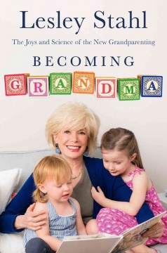 Becoming grandma : the joys and science of the new grandparenting / by Lesley Stahl. - by Lesley Stahl.