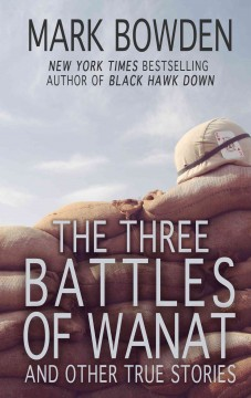 The three battles of Wanat : and other true stories / by Mark Bowden.