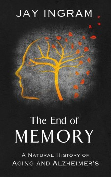 The end of memory : a natural history of aging and Alzheimer's / by Jay Ingram.