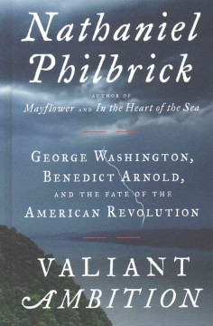 Valiant ambition : George Washington, Benedict Arnold, and the fate of the American Revolution / by Nathaniel Philbrick. - by Nathaniel Philbrick.