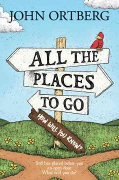 All the places to go . . . how will you know? : God has placed before you an open door. What will you do? / John Ortberg.