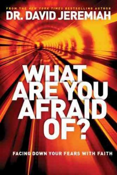 What are you afraid of? : facing down your fears with faith / Dr.  David Jeremiah.