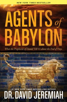 Agents of Babylon : what the prophecies of Daniel tell us about the end of days / Dr. David Jeremiah.