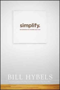 Simplify : ten practices to unclutter your soul / Bill Hybels.  - Bill Hybels.