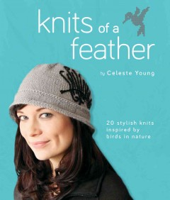 Knits of a feather : 20 stylish knits inspired by birds in nature / by Celeste Young.