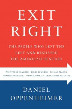 Exit right : the people who left the Left and reshaped the American century / Daniel Oppenheimer.