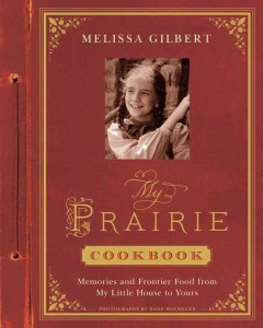 My prairie cookbook : memories and frontier food from my Little House to yours - Melissa Gilbert.