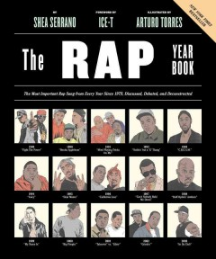 The rap year book : the most important rap song from every year since 1979, discussed, debated, and deconstructed / by Shea Serrano ; foreword by Ice-T ; illustrated by Arturo Torres.