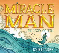 Miracle man : the story of Jesus / John Hendrix. - John Hendrix.