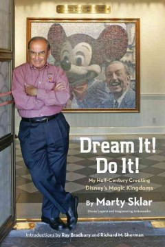 Dream it! do it! : my half-century creating Disney's magic kingdoms ;  the people,  the places,  the projects / by Marty Sklar, Disney Legend and Imagineering Ambassador ; introductions by Ray Bradbury and Richard M. Sherman. - by Marty Sklar, Disney Legend and Imagineering Ambassador ; introductions by Ray Bradbury and Richard M. Sherman.