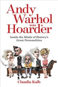 Andy Warhol was a hoarder : inside the minds of history's great personalities / Claudia Kalb.
