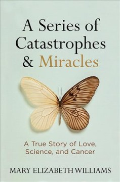 A series of catastrophes & miracles : a true story of love, science, and cancer / Mary Elizabeth Williams.