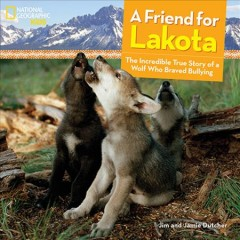 A friend for Lakota : the incredible true story of a wolf who braved bullying / Jim and - Jim and