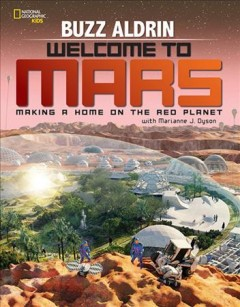 Welcome to Mars : making a home on the Red Planet / Buzz Aldrin, with Marianne J. Dyson. - Buzz Aldrin, with Marianne J. Dyson.