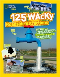125 wacky roadside attractions : see all the weird, wonderful, and downright bizarre landmarks from around the world!.