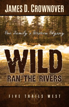 Wild ran the rivers : one family's western odyssey / James D.  Crownover.