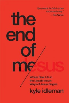 End of me : where real life in the upside-down ways of Jesus begins / Kyle Idleman.