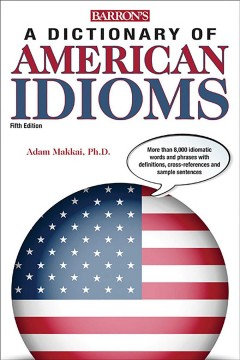 A dictionary of American idioms  /  [edited by] Revised and thoroughly updated by Adam Makkai, Ph.D., Professor of Linguistics, University of Illinois at Chicago.