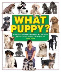 What puppy? : [a guide to help new owners select the right breed of puppy to suit their lifestyle] / Sara John. - Sara John.