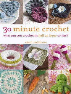 30-minute crochet : what can you crochet in half an hour or less? / Carol Meldrum.