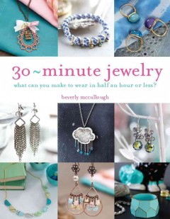 30 minute jewelry : what can you make to wear in half an hour or less? / Beverly Mccullough. - Beverly Mccullough.