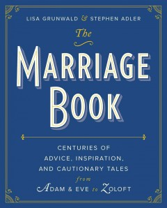 The marriage book : centuries of advice, inspiration, and cautionary tales from Adam & Eve to Zoloft / edited by Lisa Grunwald and Stephen Adler.