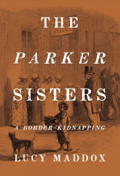 The Parker sisters : a border kidnapping / Lucy Maddox.