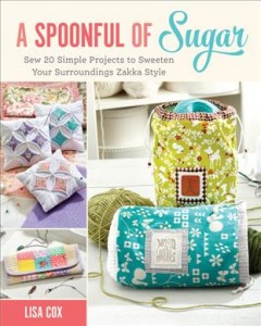 A spoonful of sugar : sew 20 simple projects to sweeten your surroundings Zakka style / Lisa Cox.