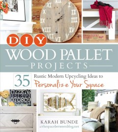 DIY wood pallet projects : 35 rustic modern upcycling ideas to personalize your space / Karah Bunde - Karah Bunde