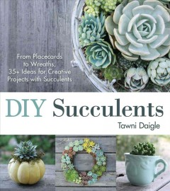 DIY succulents : from placecards to wreaths, 35+ ideas for creative projects with succulents / Tawni Daigle. - Tawni Daigle.