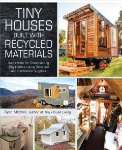 Tiny houses built with recycled materials : inspiration for constructing tiny homes using salvaged and reclaimed supplies / Ryan Mitchell.