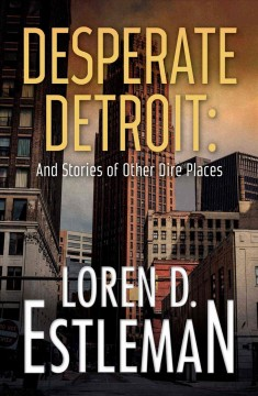 Desperate Detroit : and stories of other dire places / Loren D. Estleman.