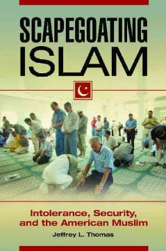 Scapegoating Islam : intolerance, security, and the American Muslim / Jeffrey L. Thomas.