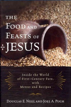 The food and feasts of Jesus : inside the world of first century fare, with menus and recipes / Douglas E. Neel, Joel A. Pugh.