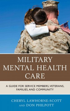 Military mental health care : a guide for service members, veterans, families, and community / Cheryl Lawhorne-Scott and Don Philpott. - Cheryl Lawhorne-Scott and Don Philpott.