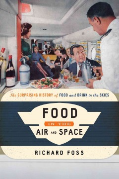 Food in the air and space : the surprising history of food and drink in the skies / Richard Foss.
