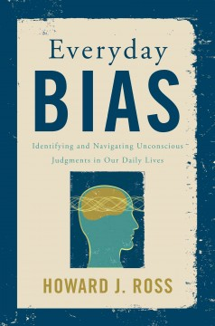 Everyday bias : identifying and navigating unconscious judgments in our daily lives / Howard J. Ross. - Howard J. Ross.