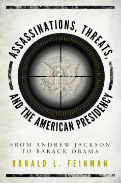Assassinations, threats, and the American presidency : from Andrew Jackson to Barack Obama / Ronald L. Feinman. - Ronald L. Feinman.