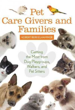 Pet care givers and families : getting the most from dog playgroups, walkers, and pet sitters / Robert Berkelhammer.