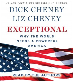 Exceptional : why the world needs a powerful America / Dick Cheney and Liz Cheney. - Dick Cheney and Liz Cheney.