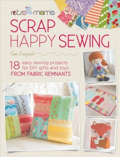 Sweet & simple scrap sewing : easy sewing projects for DIY gifts and toys from fabric remnants / Kim Kruzich. - Kim Kruzich.