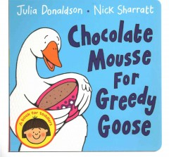 Chocolate mousse for greedy goose /  Julia Donaldson, Nick Sharratt. - Julia Donaldson, Nick Sharratt.