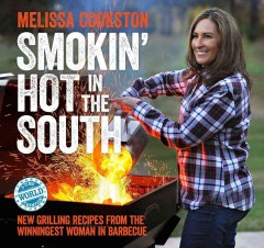 Smokin' hot in the South : new grilling recipes from the winningest woman in barbecue / Melissa Cookston. - Melissa Cookston.