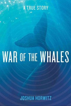 War of the whales : a true story / Joshua Horwitz.