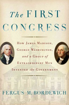 The First Congress : how James Madison, George Washington, and a group of extraordinary men invented the government / Fergus M. Bordewich.