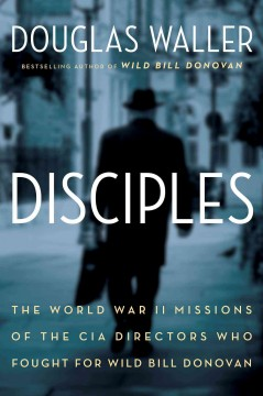 Disciples : the World War II missions of the CIA directors who fought for Wild Bill Donovan : Allen Dulles, Richard Helms, William Colby, William Casey / Douglas Waller. - Douglas Waller.
