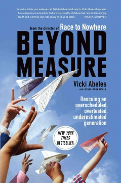 Beyond measure : rescuing an overscheduled, overtested, underestimated generation / by Vicki Abeles.