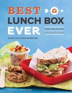 Best lunch box ever : ideas and recipes for school lunches kids will love / Katie Sullivan Morford. - Katie Sullivan Morford.